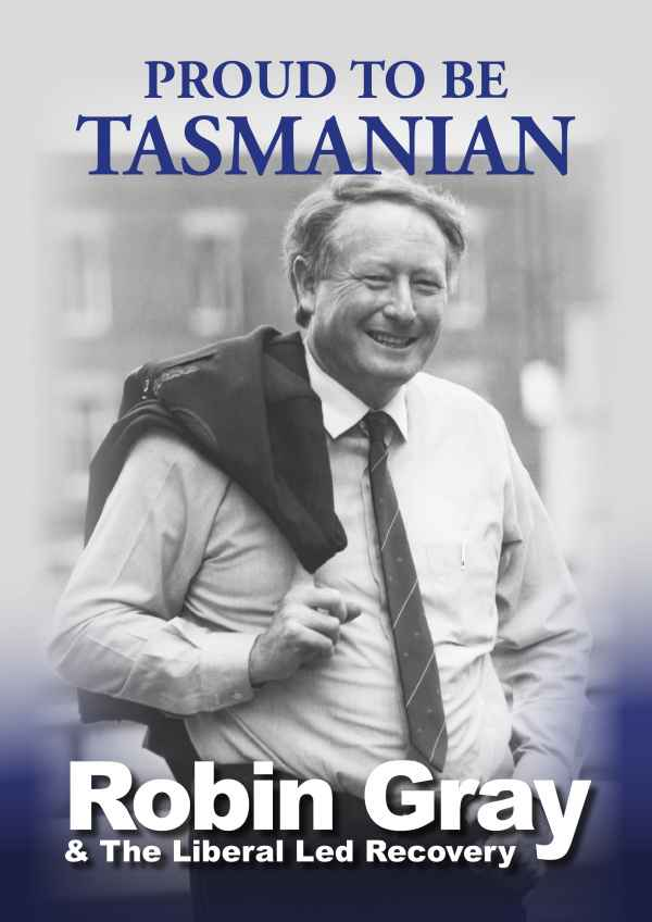 PROUD TO BE TASMANIAN Robin Gray & The Liberal Led Recovery